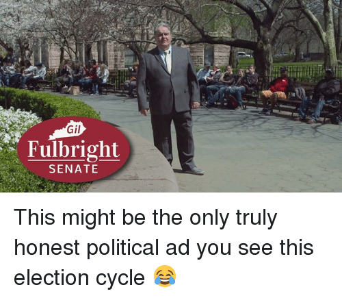 memes: Gil  Fulbright  SENATE This might be the only truly honest political ad you see this election cycle 😂