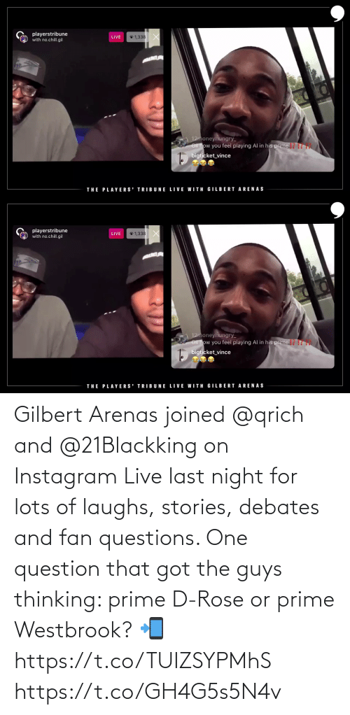 westbrook: Gilbert Arenas joined @qrich and @21Blackking on Instagram Live last night for lots of laughs, stories, debates and fan questions. One question that got the guys thinking: prime D-Rose or prime Westbrook?   📲 https://t.co/TUIZSYPMhS https://t.co/GH4G5s5N4v