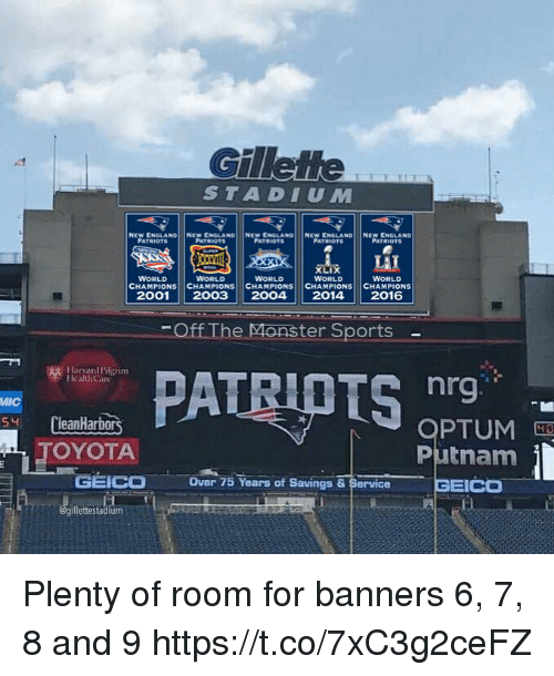 banners: Gilleme  STADIUM  NEW ENGLAND  PATRIOTS  NEW ENGLAND!  PATRIOTEs  NEw tNGLAND|  PATRIOTS  NEW ENGLAND!  PATRIOTSs  NEw ENGLAND  PATRIOTS  WORLD  WORLD  WORLD  WORLD  CHAMPIONS CHAMPIONS CHAMPIONS CHAMPIONS CHAMPIONS  20012003 20042014 2016  WORLD  Off The Monster Sports  Harird ilerinm  hrg.  OPTUM  Putnam  MIC  S4 CleanHarbors  OYOTA  Over 75 Years of Savings & Service  illettestadium Plenty of room for banners 6, 7, 8 and 9 https://t.co/7xC3g2ceFZ