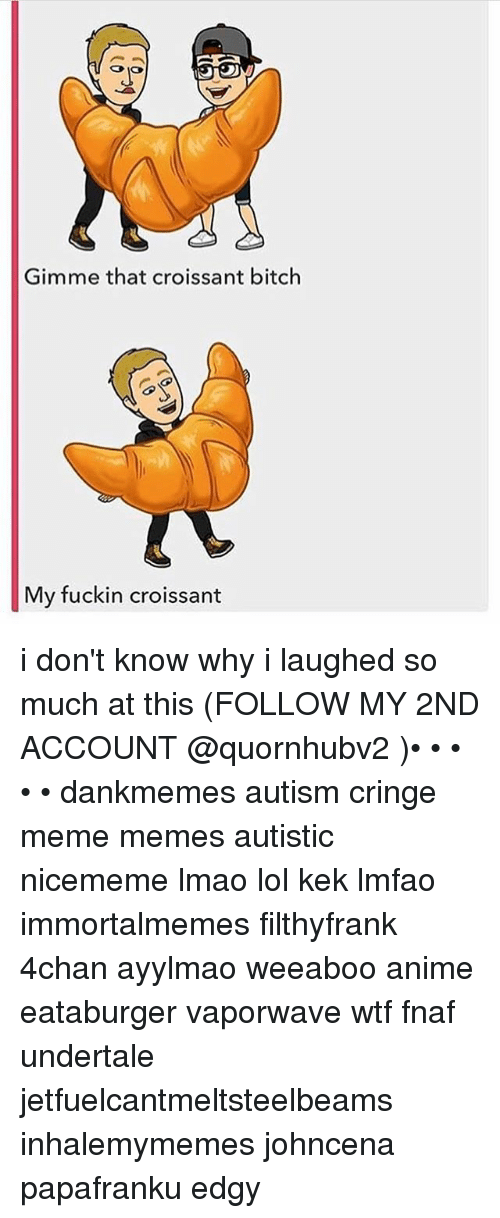 4chan, Anime, and Bitch: Gimme that croissant bitch  My fuckin croissant i don't know why i laughed so much at this (FOLLOW MY 2ND ACCOUNT @quornhubv2 )• • • • • dankmemes autism cringe meme memes autistic nicememe lmao lol kek lmfao immortalmemes filthyfrank 4chan ayylmao weeaboo anime eataburger vaporwave wtf fnaf undertale jetfuelcantmeltsteelbeams inhalemymemes johncena papafranku edgy