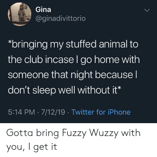 fuzzy: Gina  @ginadivittorio  bringing my stuffed animal to  the club incase l go home with  someone that night because I  don't sleep well without it*  5:14 PM 7/12/19 Twitter for iPhone Gotta bring Fuzzy Wuzzy with you, I get it