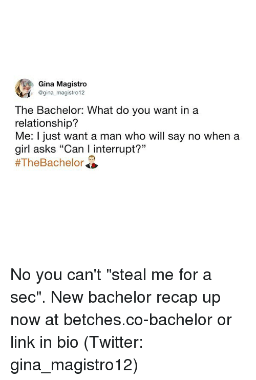 """Bachelor: Gina Magistro  @gina magistro 12  The Bachelor: What do you want ina  relationship?  Me: I just want a man who will say no when a  girl asks """"Can I interrupt?""""  No you can't """"steal me for a sec"""". New bachelor recap up now at betches.co-bachelor or link in bio (Twitter: gina_magistro12)"""