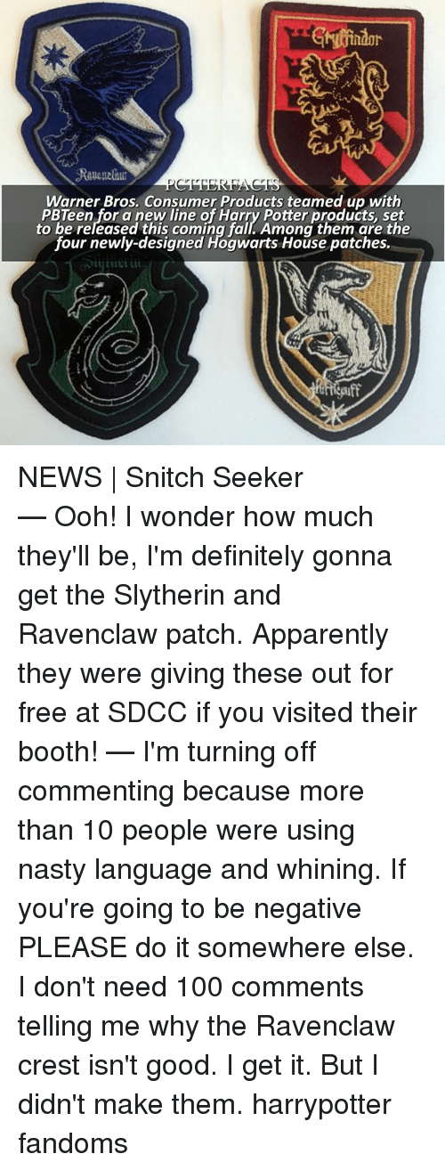 slytherins: Gindor  Warner Bros. Consumer Products teamed up with  PBTeen for a new line of Harry Potter products, set  to be released this coming fall. Among them are the  four newly-designed Hogwarts House patches. NEWS | Snitch Seeker ⠀⠀⠀⠀⠀⠀⠀⠀⠀⠀⠀⠀⠀ — Ooh! I wonder how much they'll be, I'm definitely gonna get the Slytherin and Ravenclaw patch. Apparently they were giving these out for free at SDCC if you visited their booth! — I'm turning off commenting because more than 10 people were using nasty language and whining. If you're going to be negative PLEASE do it somewhere else. I don't need 100 comments telling me why the Ravenclaw crest isn't good. I get it. But I didn't make them. harrypotter fandoms