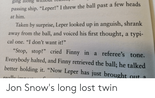 "Finny: ging along  passing ship. ""Leper! "" I threw the ball past a few heads  at him.  Taken by surprise, Leper looked up in anguish, shrank  away from the ball, and voiced his first thought, a typi-  cal one. ""I don't want it!""  ""Stop, stop!"" cried Finny in a referee's tone.  Everybody halted, and Finny retrieved the ball; he talked  better holding it. ""Now Leper has just brought out a  really i Jon Snow's long lost twin"
