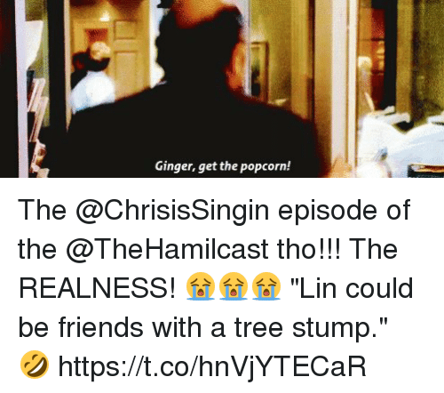 "Friends, Memes, and Popcorn: Ginger, get the popcorn! The @ChrisisSingin episode of the @TheHamilcast tho!!! The REALNESS! 😭😭😭 ""Lin could be friends with a tree stump."" 🤣 https://t.co/hnVjYTECaR"