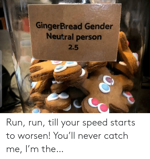 neutral: GingerBread Gender  Neutral person  2.5 Run, run, till your speed starts to worsen! You'll never catch me, I'm the…
