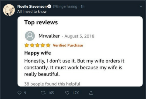 I Need To Know: @Gingerhazing 1h  Noelle Stevenson  All I need to know  Top reviews  Mrwalker August 5, 2018  Verified Purchase  Happy wife  Honestly, I don't use it. But my wife orders it  constantly. It must work because my wife is  really beautiful.  38 people found this helpful  ti 165  1.7K