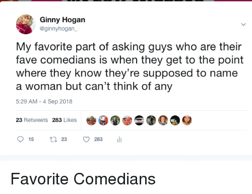 comedians: Ginny Hogan  @ginnyhogan  My favorite part of asking guys who are their  fave comedians is when they get to the point  where they know they're supposed to name  a woman but can't think of any  5:29 AM -4 Sep 2018  23 Retweets 283 Likes Favorite Comedians