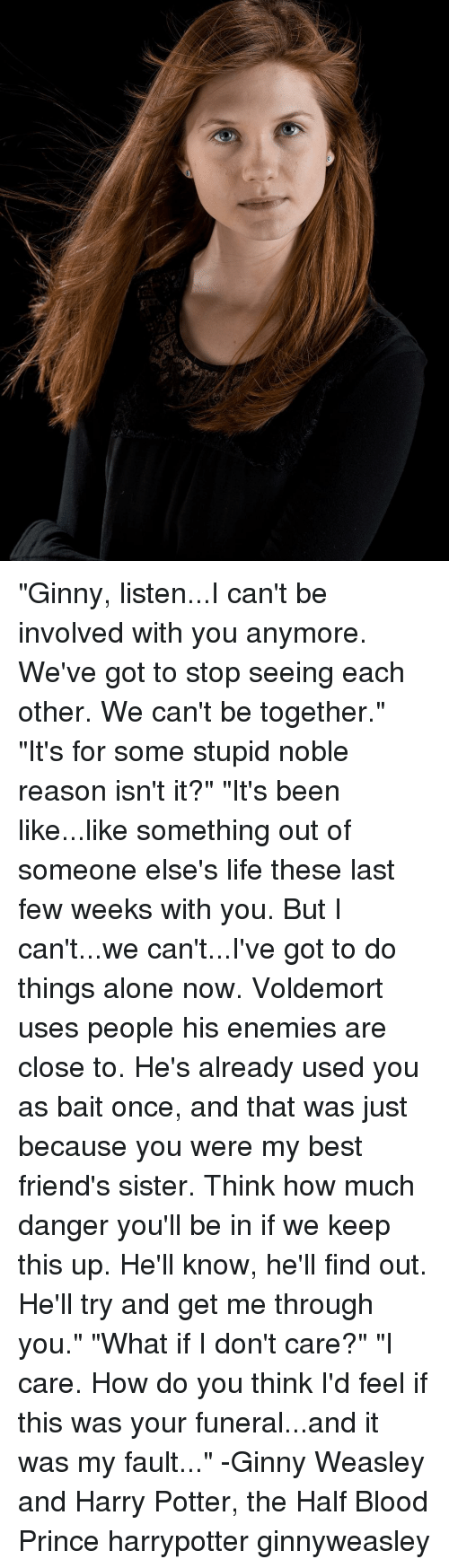 "harried: ""Ginny, listen...I can't be involved with you anymore. We've got to stop seeing each other. We can't be together."" ""It's for some stupid noble reason isn't it?"" ""It's been like...like something out of someone else's life these last few weeks with you. But I can't...we can't...I've got to do things alone now. Voldemort uses people his enemies are close to. He's already used you as bait once, and that was just because you were my best friend's sister. Think how much danger you'll be in if we keep this up. He'll know, he'll find out. He'll try and get me through you."" ""What if I don't care?"" ""I care. How do you think I'd feel if this was your funeral...and it was my fault..."" -Ginny Weasley and Harry Potter, the Half Blood Prince harrypotter ginnyweasley"