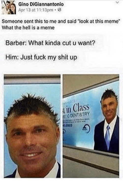 """Senting: Gino DiGia  Apr 13 ot 11:13pm.  nnantonio  Someone sent this to me and said """"look at this meme  What the hell is a meme  Barber: What kinda cut u want?  Him: Just fuck my shit up  in Class  ODENTISTRY  332"""