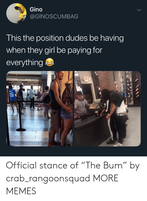 """stance: Gino  @GINOSCUMBAG  This the position dudes be having  when they girl be paying for  everything  ENT  26 Official stance of """"The Bum"""" by crab_rangoonsquad MORE MEMES"""
