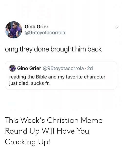 Favorite Character: Gino Grier  @95toyotacorrola  omg they done brought him back  Gino Grier @95toyotacorrola 2d  reading the Bible and my favorite character  just died. sucks fr. This Week's Christian Meme Round Up Will Have You Cracking Up!