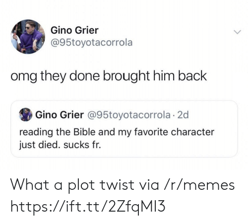 Favorite Character: Gino Grier  @95toyotacorrola  omg they done brought him back  Gino Grier @95toyotacorrola 2d  reading the Bible and my favorite character  just died. sucks fr. What a plot twist via /r/memes https://ift.tt/2ZfqMI3