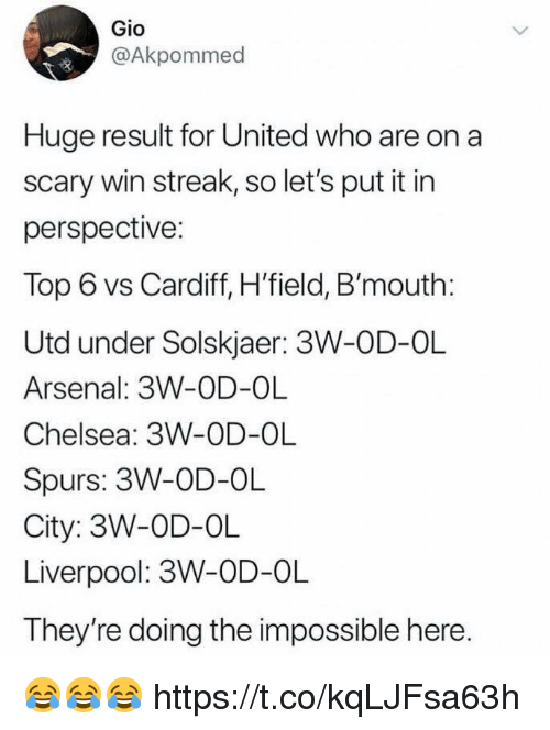 cardiff: Gio  @Akpommed  Huge result for United who are on a  scary win streak, so let's put it in  perspective:  Top 6 vs Cardiff, H'field, B'mouth:  Utd under Solskjaer: 3W-OD-OL  Arsenal: 3W-OD-OL  Chelsea: 3W-OD-OL  Spurs: 3W-OD-OL  City: 3W-OD-OL  Liverpool: 3W-OD-OL  They're doing the impossible here 😂😂😂 https://t.co/kqLJFsa63h