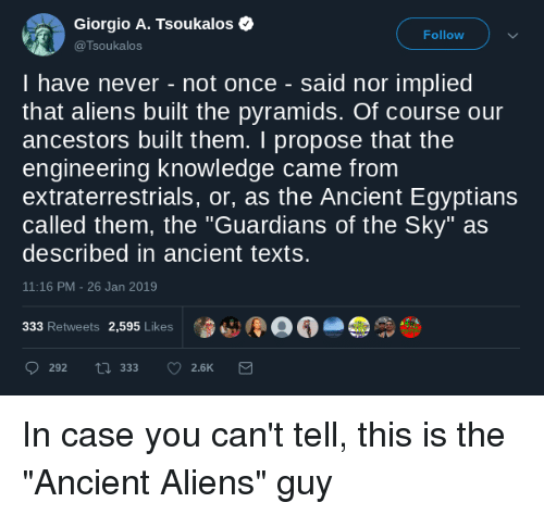 """Aliens Guy: Giorgio A. Tsoukalos  @Tsoukalos  Follow  I have never - not once - said nor implied  that aliens built the pyramids. Of course our  ancestors built them. I propose that the  engineering knowledge came from  extraterrestrials, or, as the Ancient Egyptians  called them, the """"Guardians of the Sky"""" as  described in ancient texts.  11:16 PM-26 Jan 2019  333 Retweets 2,595 Likes"""
