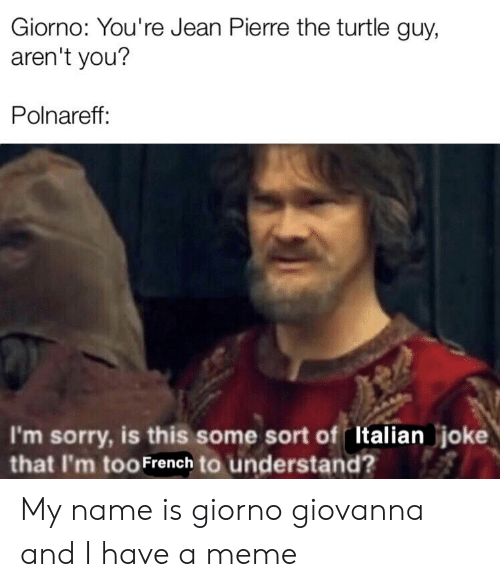 Italian Joke: Giorno: You're Jean Pierre the turtle guy,  aren't you?  Polnareff:  I'm sorry, is this some sort of Italian joke  that I'm too French to understand? My name is giorno giovanna and I have a meme