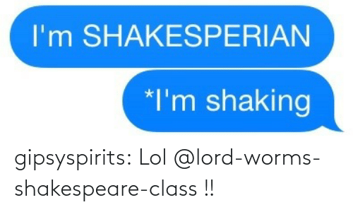 worms: gipsyspirits:  Lol @lord-worms-shakespeare-class !!