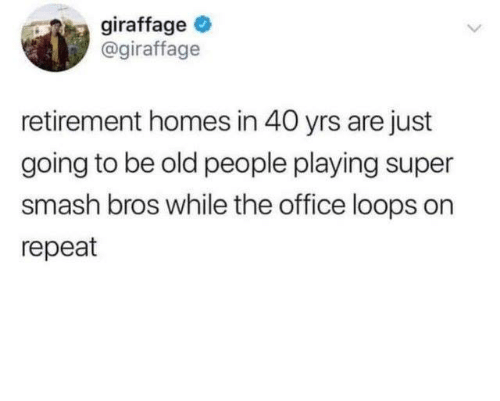super smash: giraffage  @giraffage  retirement homes in 40 yrs are just  going to be old people playing super  smash bros while the office loops on  repeat
