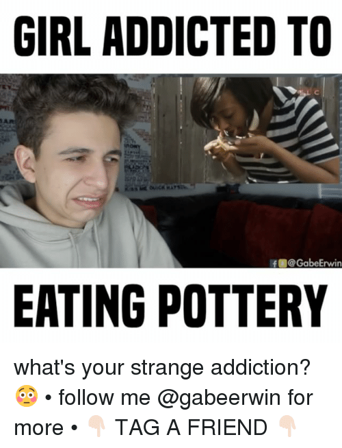 Memes, Addicted, and 🤖: GIRL ADDICTED TO  AR  If @GabeErwin  EATING POTTERY what's your strange addiction? 😳 • follow me @gabeerwin for more • 👇🏻 TAG A FRIEND 👇🏻