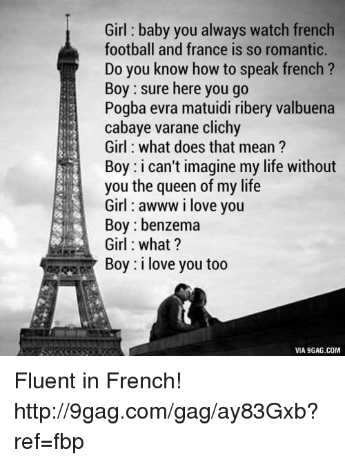9gag, Dank, and Doe: Girl baby you always watch french  football and france is so romantic.  Do you know how to speak french  Boy sure here you go  Pogba evra matuidi ribery valbuena  cabaye varane clichy  Girl what does that mean?  Boy: i can't imagine my life without  you the queen of my life  Girl awww i love you  Boy benzema  Girl what?  Boy: i love you too  VIA 9GAG.COM Fluent in French! http://9gag.com/gag/ay83Gxb?ref=fbp