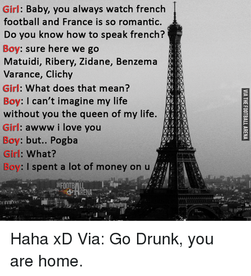 Memes, Queen, and I Love You: Girl  Baby, you always watch french  football and France is so romantic.  Do you know how to speak french?  Boy: sure here we go  Matuidi, Ribery, Zidane, Benzema  Varance, Clichy  Girl: What does that mean?  Boy: I can't imagine my life  without you the queen of my life.  Girl: awww i love you  Boy: but.. Pogba  Girl  What?  Boy: I spent a lot of money on u  FOOTBALL  RENA Haha xD  Via: Go Drunk, you are home.