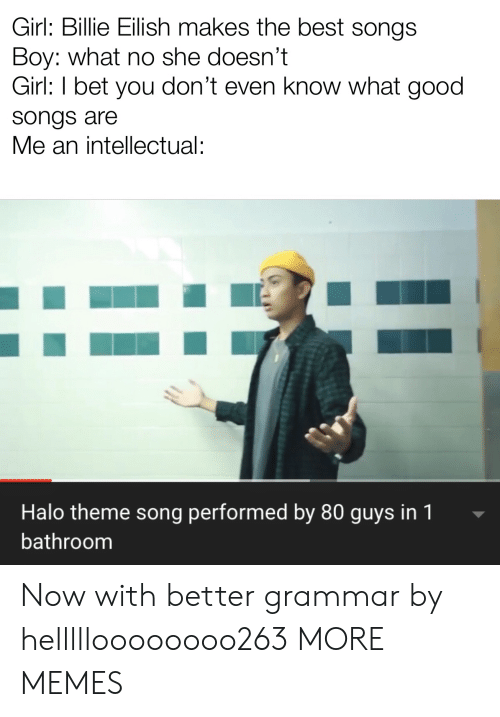 intellectual: Girl: Billie Eilish makes the best songs  Boy: what no she doesn't  Girl: I bet you don't even know what good  songs are  Me an intellectual:  Halo theme song performed by 80 guys in 1  bathroom Now with better grammar by hellllloooooooo263 MORE MEMES