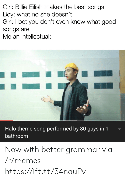intellectual: Girl: Billie Eilish makes the best songs  Boy: what no she doesn't  Girl: I bet you don't even know what good  songs are  Me an intellectual:  Halo theme song performed by 80 guys in 1  bathroom Now with better grammar via /r/memes https://ift.tt/34nauPv