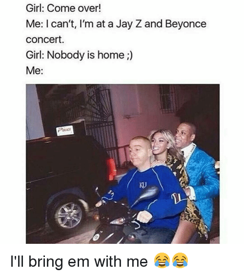 Beyonce, Come Over, and Jay: Girl: Come over!  Me: I can't, I'm at a Jay Z and Beyonce  Concert  Girl: Nobody is home  Me  Poucr I'll bring em with me 😂😂