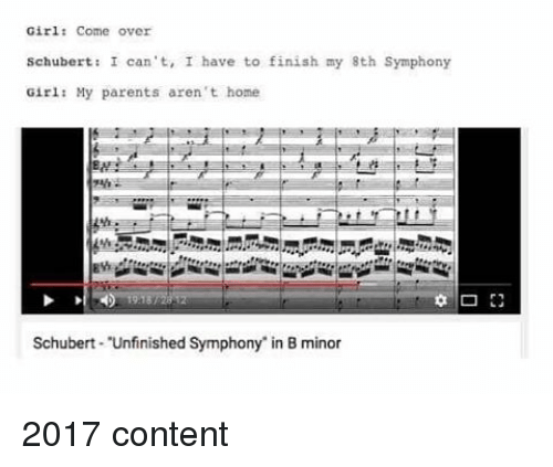 Come Over, Parents, and Girl: Girl: Come over  schubert: I can't, I have to finish my 8th symphony  Girl: My parents aren't home  Schubert Unfinished Symphony in B minor 2017 content