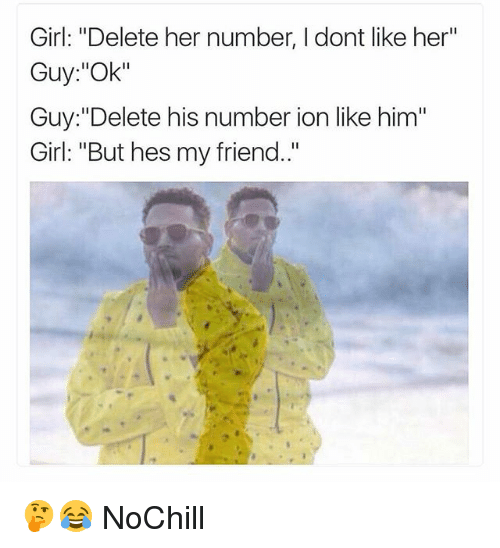 "Funny, Girl, and Her: Girl: ""Delete her number, I dont like her""  Guy:""Ok""  Guy: ""Delete his number ion like him""  Girl: ""But hes my friend."" 🤔😂 NoChill"