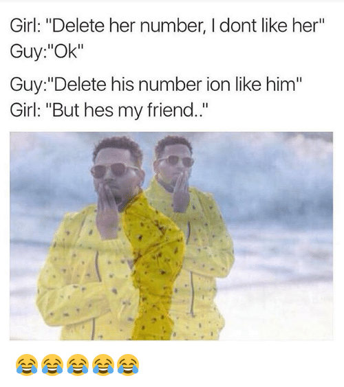 "Girl, Girl Memes, and Her: Girl: ""Delete her number, I dont like her""  Guy:""Ok""  Guy:""Delete his number ion like him""  Girl: ""But hes my friend."" 😂😂😂😂😂"