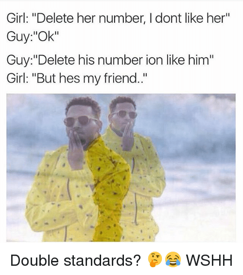 "Memes, Wshh, and Girl: Girl: ""Delete her number, I dont like her""  Guy:""Ok""  Guy:""Delete his number ion like him""  Girl: ""But hes my friend.."" Double standards? 🤔😂 WSHH"