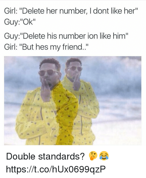 "Girl, Her, and Him: Girl: ""Delete her number, I dont like her""  Guy:""Ok""  Guy:""Delete his number ion like him""  Girl: ""But hes my friend."" Double standards? 🤔😂 https://t.co/hUx0699qzP"