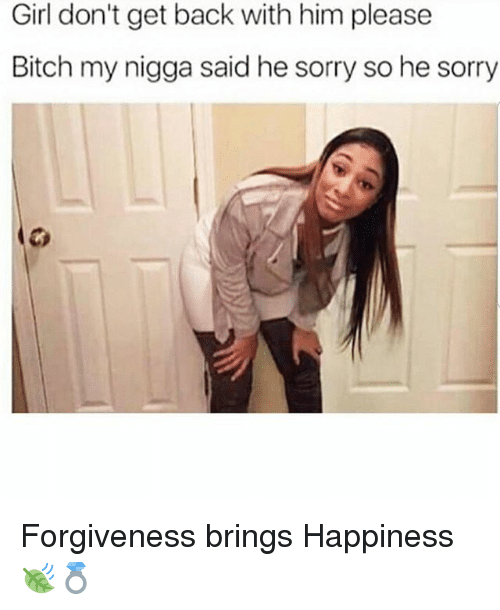 Bitch, Memes, and My Nigga: Girl don't get back with him please  Bitch my nigga said he sorry so he sorry Forgiveness brings Happiness 🍃💍