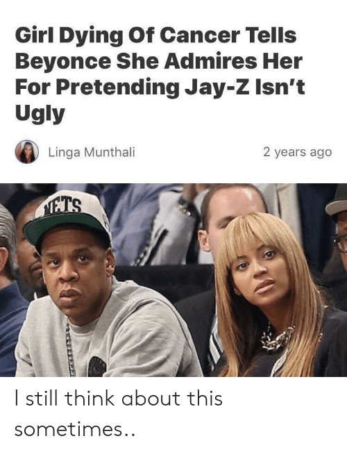 Jay Z: Girl Dying Of Cancer Tells  Beyonce She Admires Her  For Pretending Jay-Z Isn't  Ugly  Linga Munthali  2 years ago I still think about this sometimes..