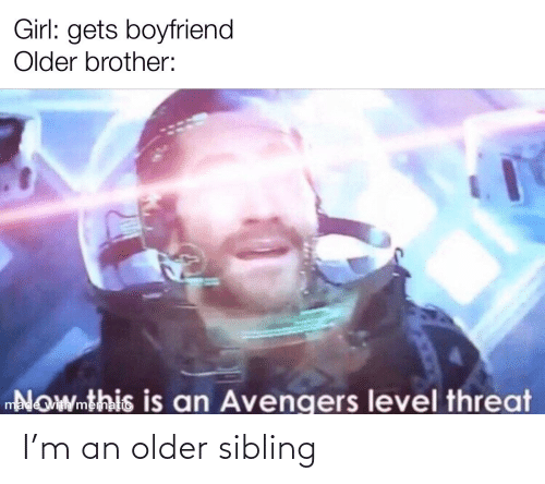 Older Sibling: Girl: gets boyfriend  Older brother:  Nowmthis is an Avengers level threat  made with mematic I'm an older sibling