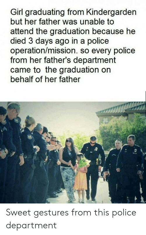 Gestures: Girl graduating from Kindergarden  but her father was unable to  attend the graduation because he  died 3 days ago in a police  operation/mission. so every police  from her father's department  came to the graduation on  behalf of her father  Sweet gestures from this police department