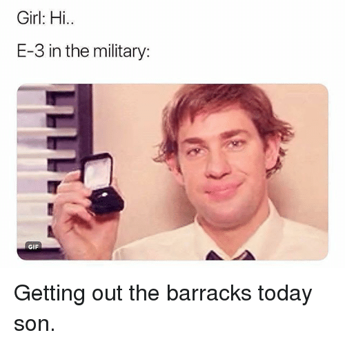 barracks: Girl: Hi..  E-3 in the military:  GIF Getting out the barracks today son.