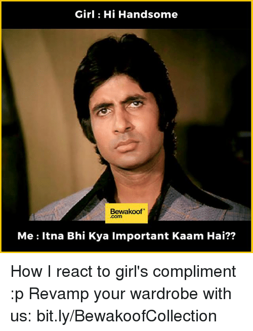 Memes, 🤖, and Wardrobe: Girl Hi Handsome  Bewakoof  Me Itna Bhi Kya important Kaam Hai?? How I react to girl's compliment :p  Revamp your wardrobe with us: bit.ly/BewakoofCollection