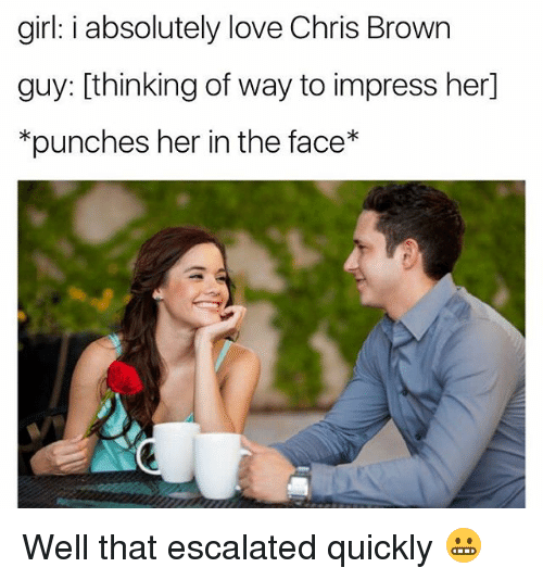Chris Brown, Love, and Girl: girl: i absolutely love Chris Brown  guy: thinking of way to impress her  *punches her in the face Well that escalated quickly 😬