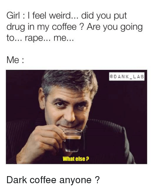Weird, Coffee, and Girl: Girl: I feel weird... did you put  drug in my coffee? Are you going  to... rape... me...  Me:  GDANK LAB  What else ?