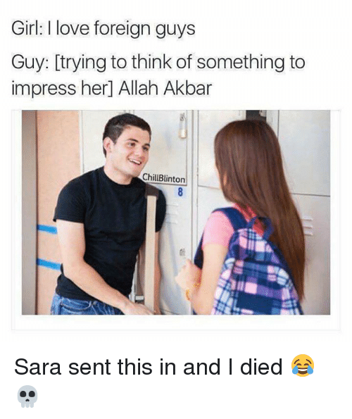 akbar: Girl: I love foreign guys  Guy: trying to think of something to  impress her Allah Akbar  ChillBlinton Sara sent this in and I died 😂💀