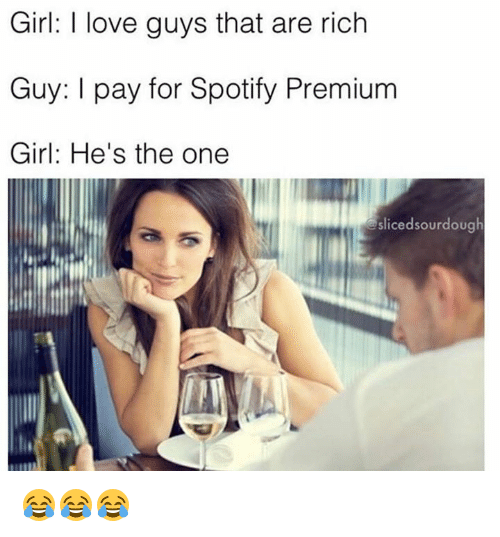 Love, Spotify, and Girl: Girl: I love guys that are rich  Guv: I pay for Spotify Premium  Girl: He's the one  slicedsourdough 😂😂😂