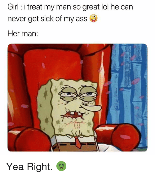 Ass, Lol, and Girl: Girl: i treat my man so great lol he can  never get sick of my ass  Her man: Yea Right. 🤢