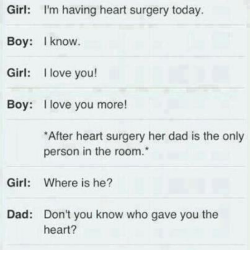 I Love You, Man: Girl: I'm having heart surgery today.  Boy: know.  Girl: I love you!  Boy: I love you more!  *After heart surgery her dad is the only  person in the room.  Girl  Where is he?  Dad: Don't you know who gave you the  heart?