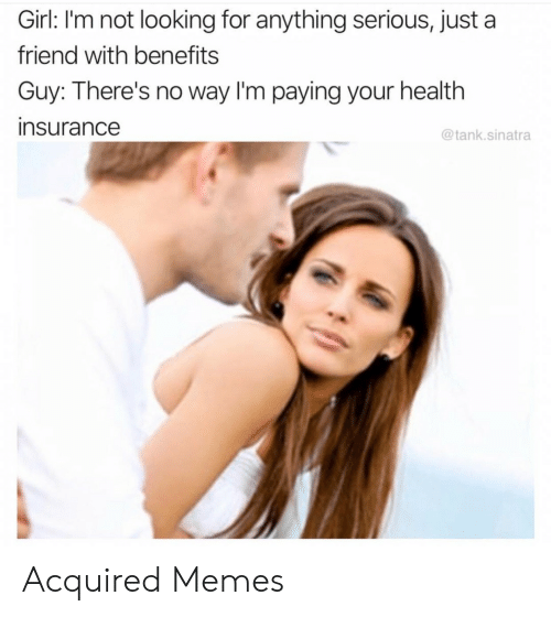 sinatra: Girl: I'm not looking for anything serious, just a  friend with benefits  Guy: There's no way I'm paying your health  insurance  @tank.sinatra Acquired Memes