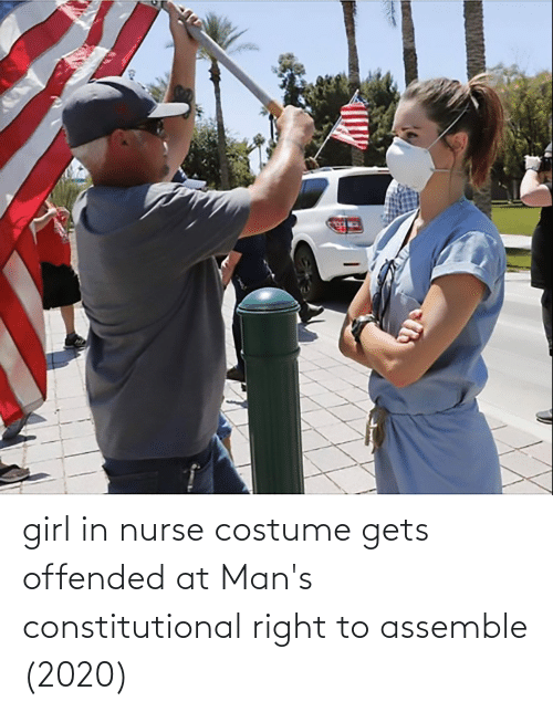 Constitutional: girl in nurse costume gets offended at Man's constitutional right to assemble (2020)