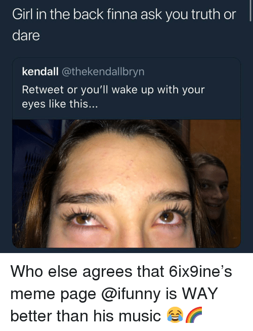 kendall: Girl in the back finna ask you truth or  dare  kendall @thekendallbryn  Retweet or you'll wake up with your  eyes like this... Who else agrees that 6ix9ine's meme page @ifunny is WAY better than his music 😂🌈