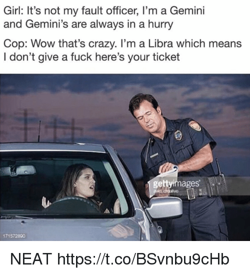 Crazy, Funny, and I Dont Give a Fuck: Girl: It's not my fault officer, I'm a Gemini  and Gemini's are always in a hurry  Cop: Wow that's crazy. I'm a Libra which means  I don't give a fuck here's your ticket  gettyimages  171572890 NEAT https://t.co/BSvnbu9cHb