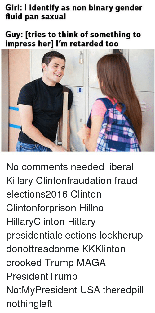 Hitlarious: Girl: l identify as non binary gender  fluid pan saxual  Guy: tries to think of something to  impress her] I'm retarded too No comments needed liberal Killary Clintonfraudation fraud elections2016 Clinton Clintonforprison Hillno HillaryClinton Hitlary presidentialelections lockherup donottreadonme KKKlinton crooked Trump MAGA PresidentTrump NotMyPresident USA theredpill nothingleft